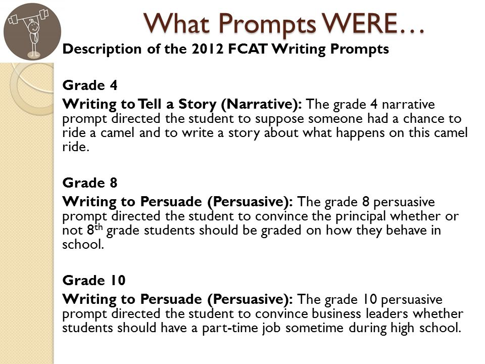 What Prompts WERE… Description of the 2012 FCAT Writing Prompts Grade 4 Writing to Tell a Story (Narrative): The grade 4 narrative prompt directed the student to suppose someone had a chance to ride a camel and to write a story about what happens on this camel ride.
