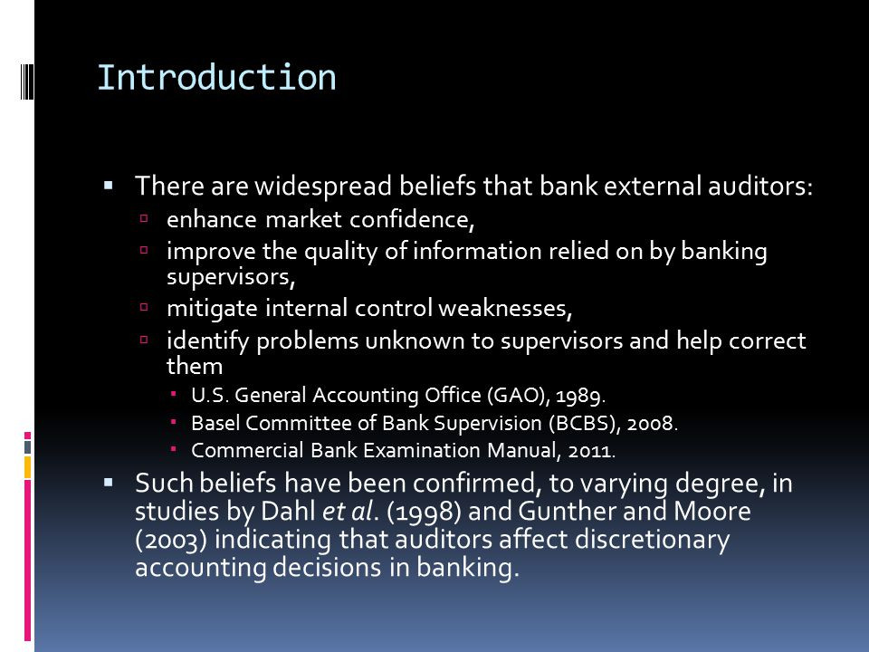 Introduction  There are widespread beliefs that bank external auditors:  enhance market confidence,  improve the quality of information relied on by banking supervisors,  mitigate internal control weaknesses,  identify problems unknown to supervisors and help correct them  U.S.
