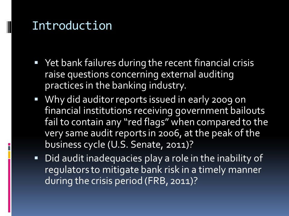 Introduction  Yet bank failures during the recent financial crisis raise questions concerning external auditing practices in the banking industry.