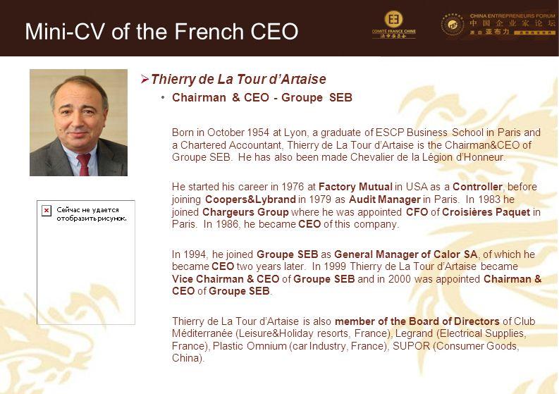 16 Mini-CV des Membres de la Délégation Officielle (6)  Thierry de La Tour d'Artaise Chairman & CEO - Groupe SEB Born in October 1954 at Lyon, a graduate of ESCP Business School in Paris and a Chartered Accountant, Thierry de La Tour d'Artaise is the Chairman&CEO of Groupe SEB.