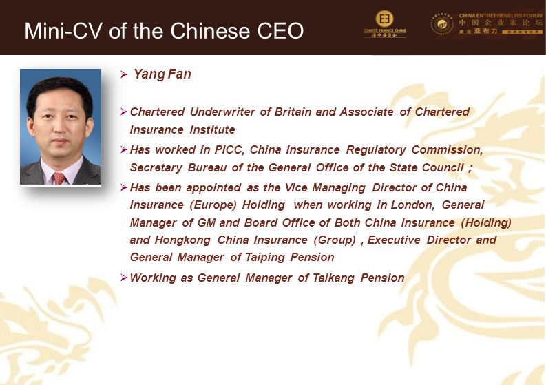 36 Mini-CV des Membres de la Délégation Officielle (6)  Yang Fan  Chartered Underwriter of Britain and Associate of Chartered Insurance Institute  Has worked in PICC, China Insurance Regulatory Commission, Secretary Bureau of the General Office of the State Council ;  Has been appointed as the Vice Managing Director of China Insurance (Europe) Holding when working in London, General Manager of GM and Board Office of Both China Insurance (Holding) and Hongkong China Insurance (Group), Executive Director and General Manager of Taiping Pension  Working as General Manager of Taikang Pension Mini-CV of the Chinese CEO