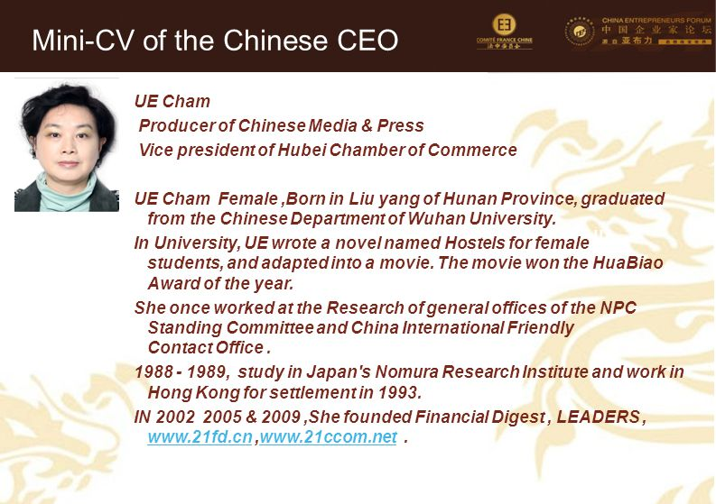 42 Mini-CV des Membres de la Délégation Officielle (6) UE Cham Producer of Chinese Media & Press Vice president of Hubei Chamber of Commerce UE Cham Female,Born in Liu yang of Hunan Province, graduated from the Chinese Department of Wuhan University.