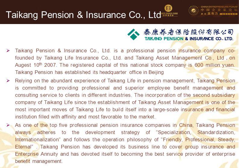 70 Taikang Pension & Insurance Co., Ltd  Taikang Pension & Insurance Co., Ltd. is a professional pension insurance company co- founded by Taikang Lif