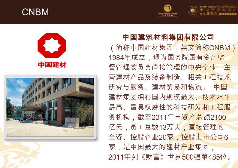 81 CNBM 中国建筑材料集团有限公司 (简称中国建材集团,英文简称 CNBM ) 1984 年成立,现为国务院国有资产监 督管理委员会直接管理的中央企业,主 营建材产品及装备制造、相关工程技术 研究与服务、建材贸易和物流。 中国 建材集团拥有国内规模最大、技术水平 最高、最具权威性的科技研发和工程服 务机构,截至 2011 年末资产总额 2100 亿元,员工总数 13 万人,直接管理的 全资、控股企业 20 家,控股上市公司 6 家,是中国最大的建材产业集团, 2011 年列《财富》世界 500 强第 485 位。