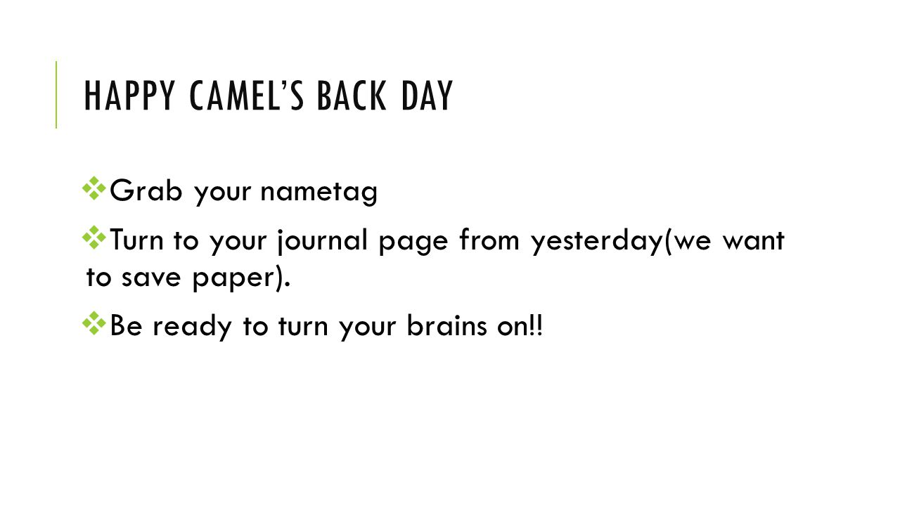 HAPPY CAMEL'S BACK DAY  Grab your nametag  Turn to your journal page from yesterday(we want to save paper).