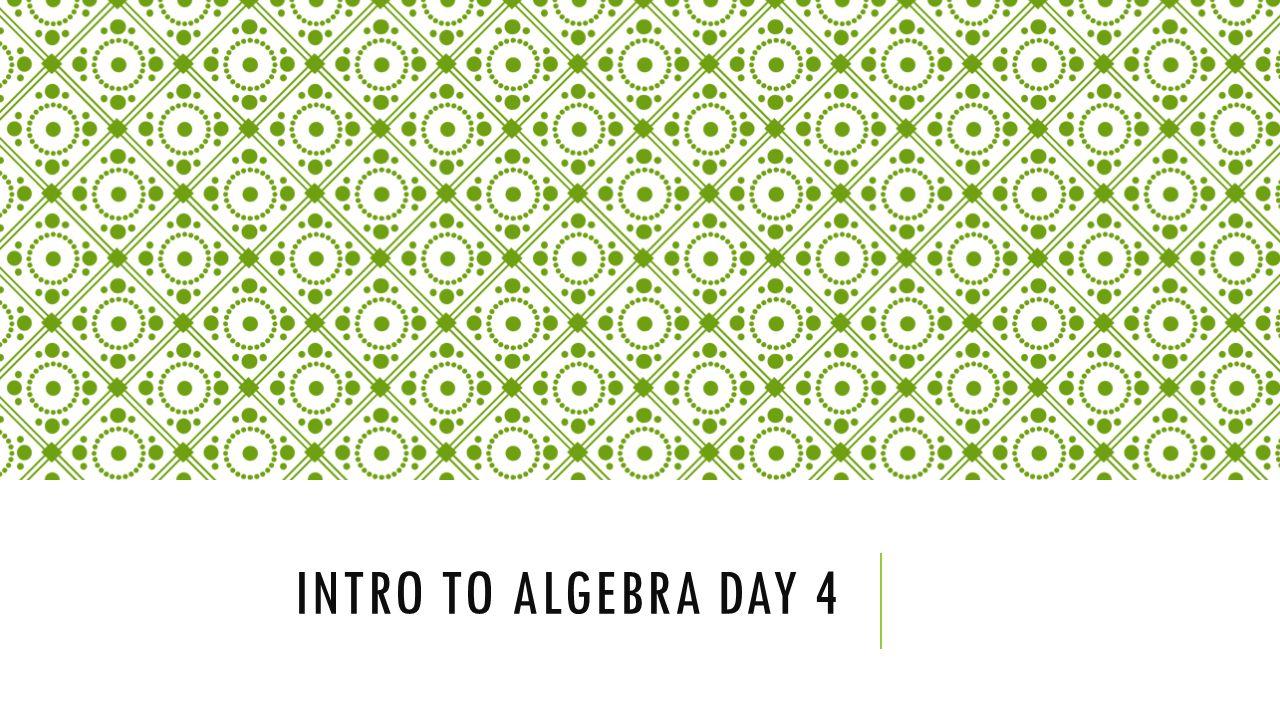 INTRO TO ALGEBRA DAY 4