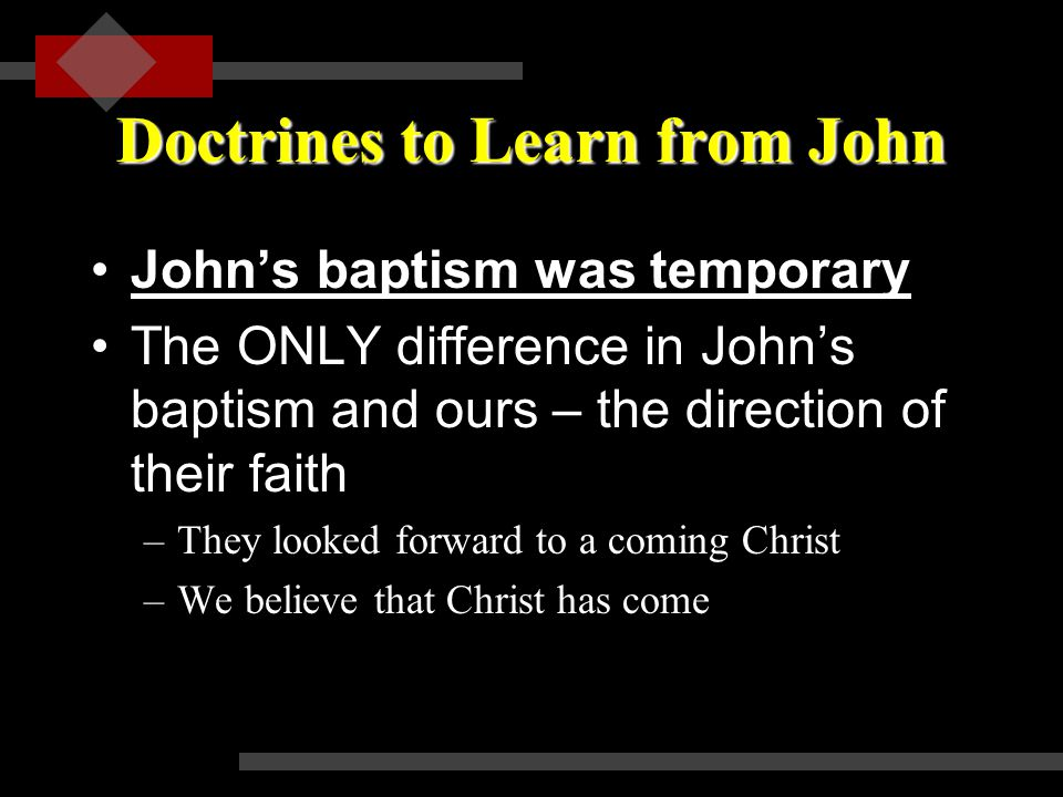 Doctrines to Learn from John John's baptism was temporaryJohn's baptism was temporary The ONLY difference in John's baptism and ours – the direction of their faith –They looked forward to a coming Christ –We believe that Christ has come