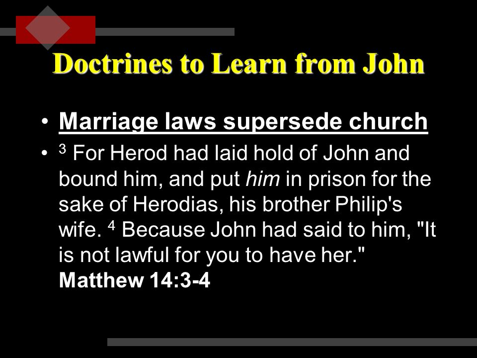 Doctrines to Learn from John Marriage laws supersede churchMarriage laws supersede church 3 For Herod had laid hold of John and bound him, and put him in prison for the sake of Herodias, his brother Philip s wife.
