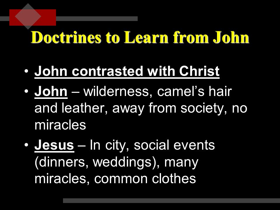 Doctrines to Learn from John John contrasted with ChristJohn contrasted with Christ John – wilderness, camel's hair and leather, away from society, no miracles Jesus – In city, social events (dinners, weddings), many miracles, common clothes