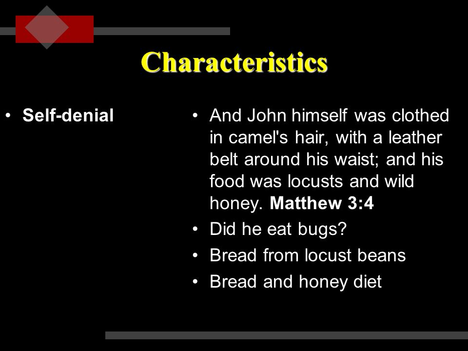 Characteristics Self-denialSelf-denialAnd John himself was clothed in camel s hair, with a leather belt around his waist; and his food was locusts and wild honey.