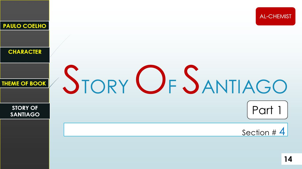 14 Part 1 S TORY O F S ANTIAGO Section # 4 PAULO COELHO STORY OF SANTIAGO CHARACTER THEME OF BOOK AL-CHEMIST