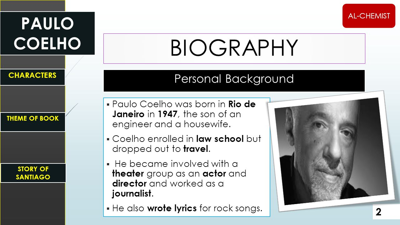 Personal Background BIOGRAPHY  Paulo Coelho was born in Rio de Janeiro in 1947, the son of an engineer and a housewife.