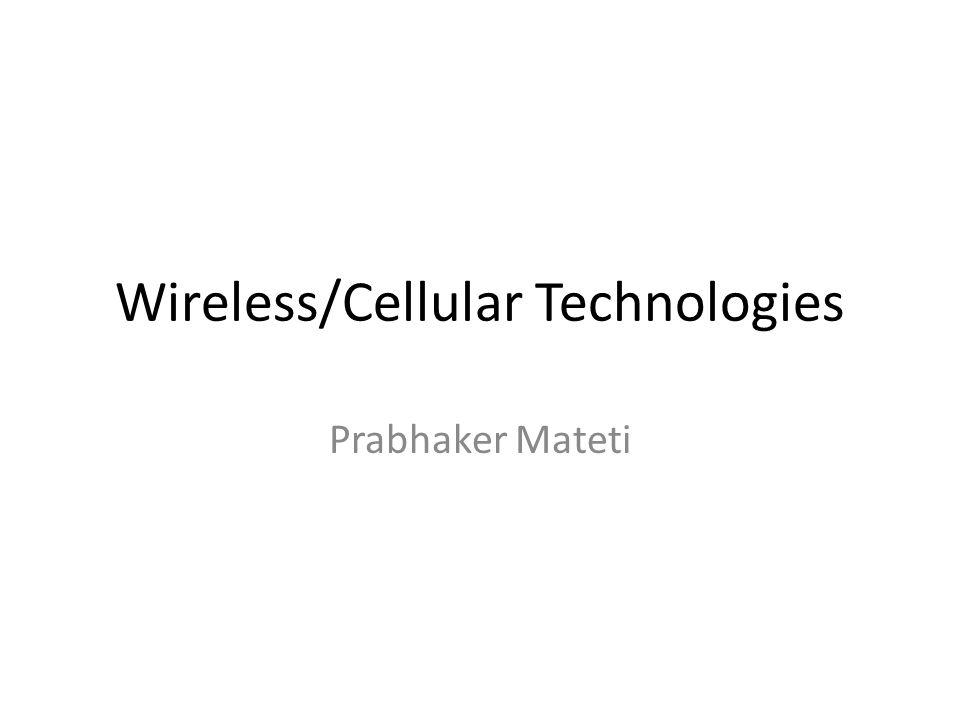 Wireless/Cellular Technologies Prabhaker Mateti