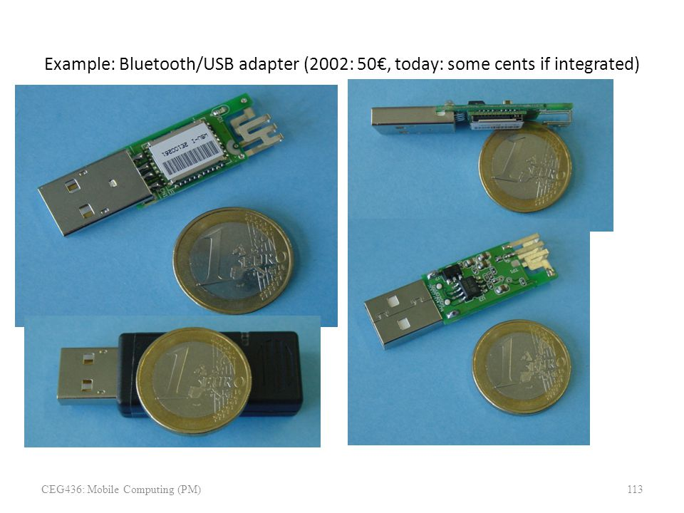 Example: Bluetooth/USB adapter (2002: 50€, today: some cents if integrated) CEG436: Mobile Computing (PM)113