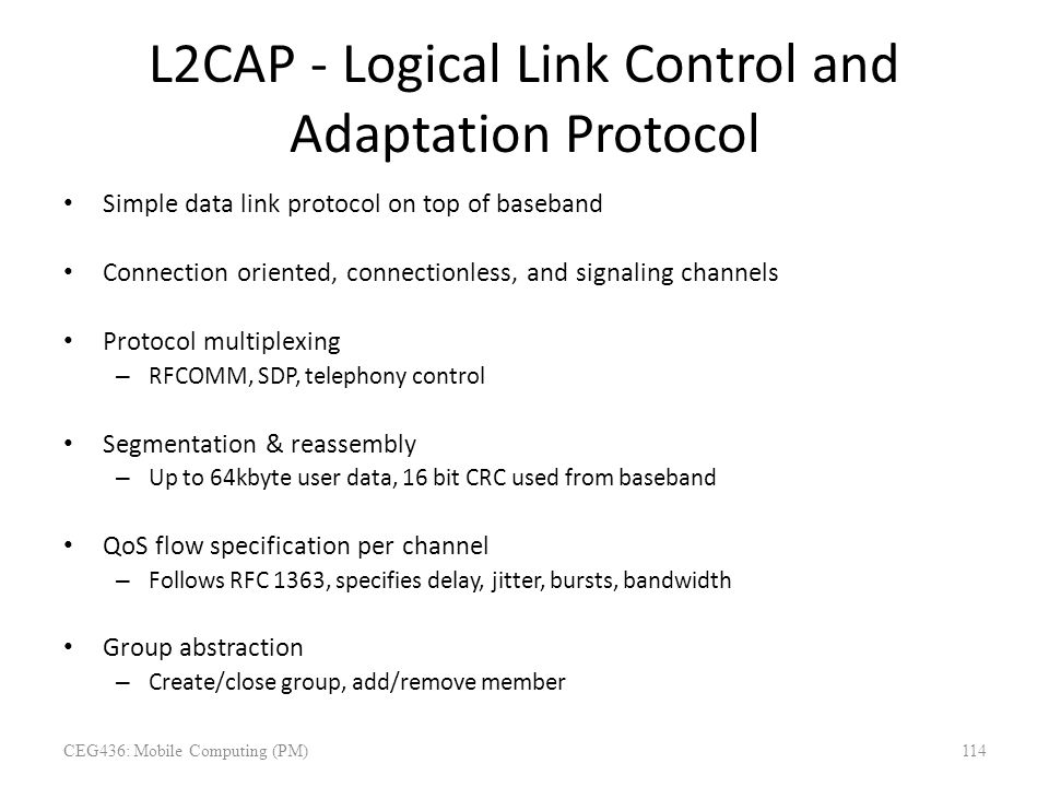 L2CAP - Logical Link Control and Adaptation Protocol Simple data link protocol on top of baseband Connection oriented, connectionless, and signaling c