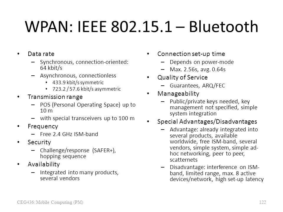 WPAN: IEEE 802.15.1 – Bluetooth Data rate – Synchronous, connection-oriented: 64 kbit/s – Asynchronous, connectionless 433.9 kbit/s symmetric 723.2 /