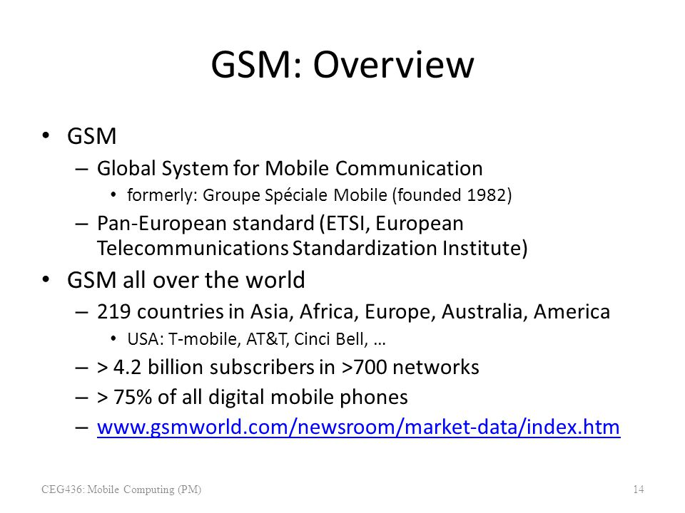 GSM: Overview GSM – Global System for Mobile Communication formerly: Groupe Spéciale Mobile (founded 1982) – Pan-European standard (ETSI, European Tel