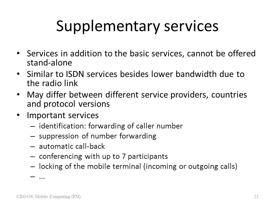 Supplementary services Services in addition to the basic services, cannot be offered stand-alone Similar to ISDN services besides lower bandwidth due