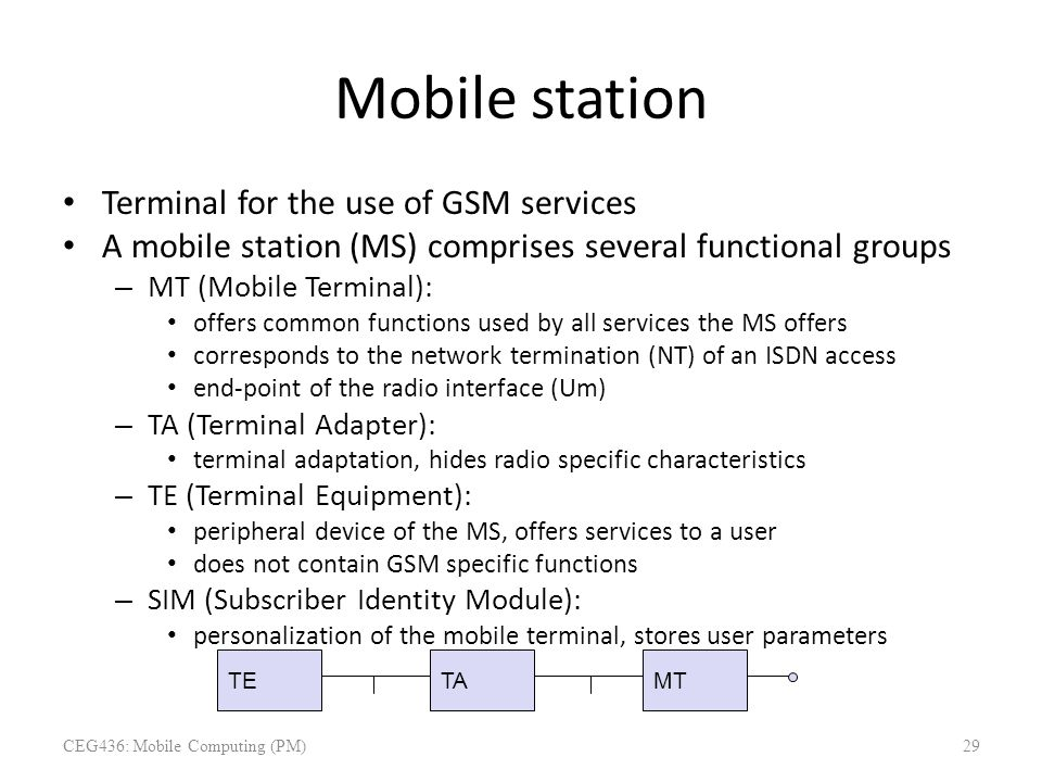 Mobile station Terminal for the use of GSM services A mobile station (MS) comprises several functional groups – MT (Mobile Terminal): offers common fu
