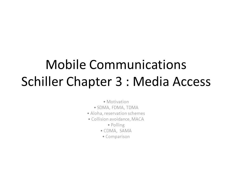 Mobile Communications Schiller Chapter 3 : Media Access Motivation SDMA, FDMA, TDMA Aloha, reservation schemes Collision avoidance, MACA Polling CDMA,