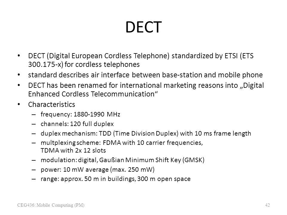 DECT DECT (Digital European Cordless Telephone) standardized by ETSI (ETS 300.175-x) for cordless telephones standard describes air interface between