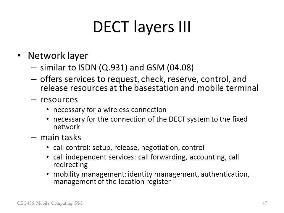 DECT layers III Network layer – similar to ISDN (Q.931) and GSM (04.08) – offers services to request, check, reserve, control, and release resources a