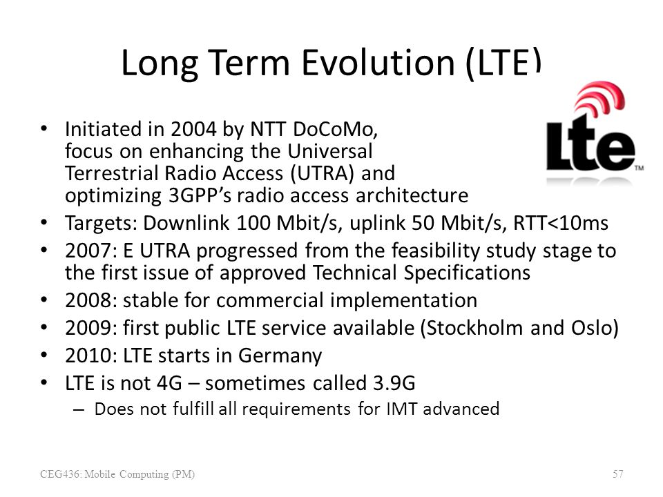 Long Term Evolution (LTE) Initiated in 2004 by NTT DoCoMo, focus on enhancing the Universal Terrestrial Radio Access (UTRA) and optimizing 3GPP's radi