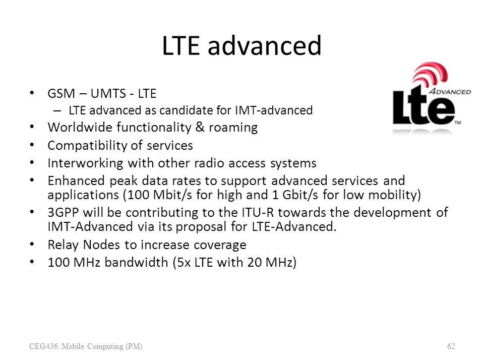 LTE advanced GSM – UMTS - LTE – LTE advanced as candidate for IMT-advanced Worldwide functionality & roaming Compatibility of services Interworking wi