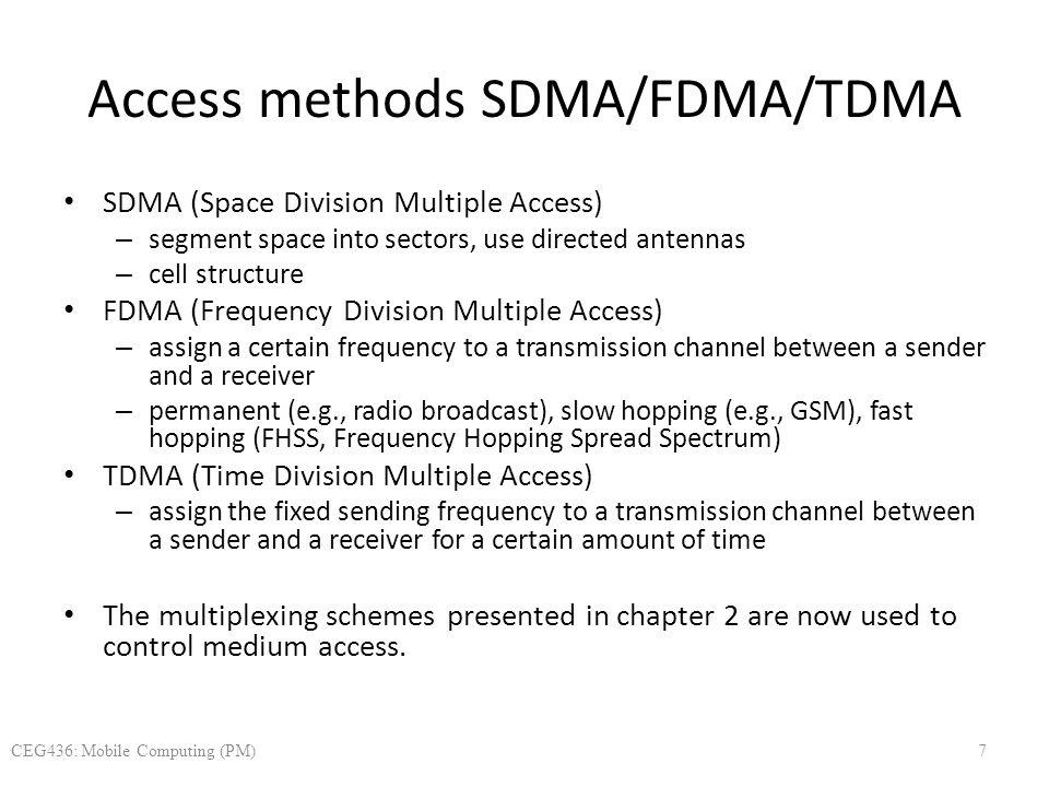 Access methods SDMA/FDMA/TDMA SDMA (Space Division Multiple Access) – segment space into sectors, use directed antennas – cell structure FDMA (Frequen