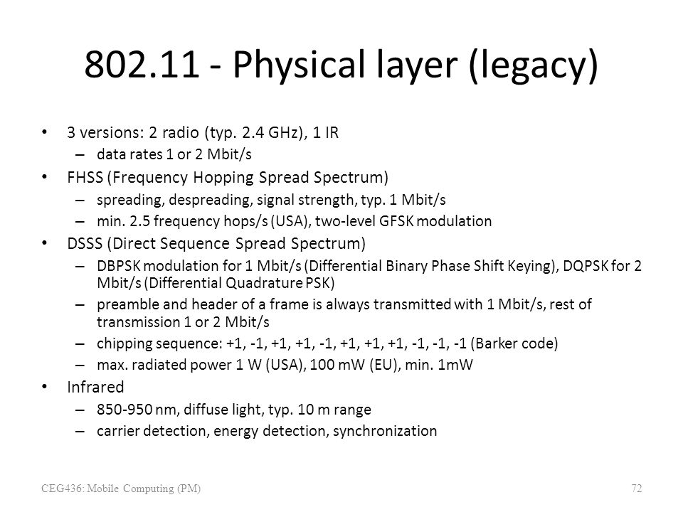 802.11 - Physical layer (legacy) 3 versions: 2 radio (typ. 2.4 GHz), 1 IR – data rates 1 or 2 Mbit/s FHSS (Frequency Hopping Spread Spectrum) – spread