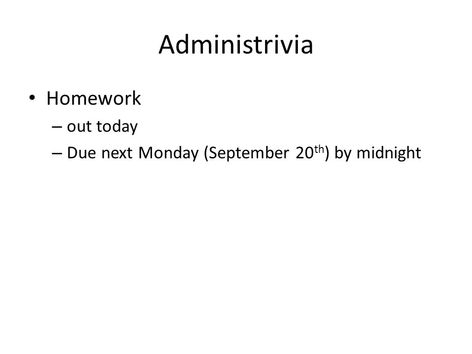 Administrivia Homework – out today – Due next Monday (September 20 th ) by midnight