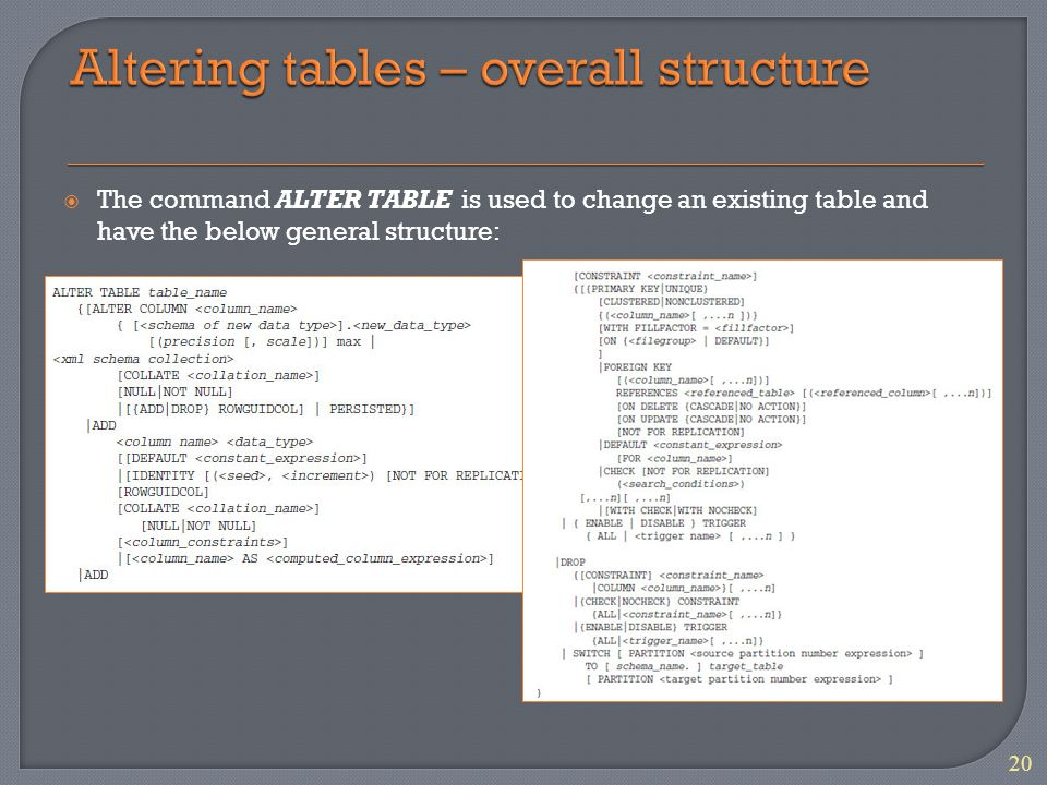  The command ALTER TABLE is used to change an existing table and have the below general structure: 20