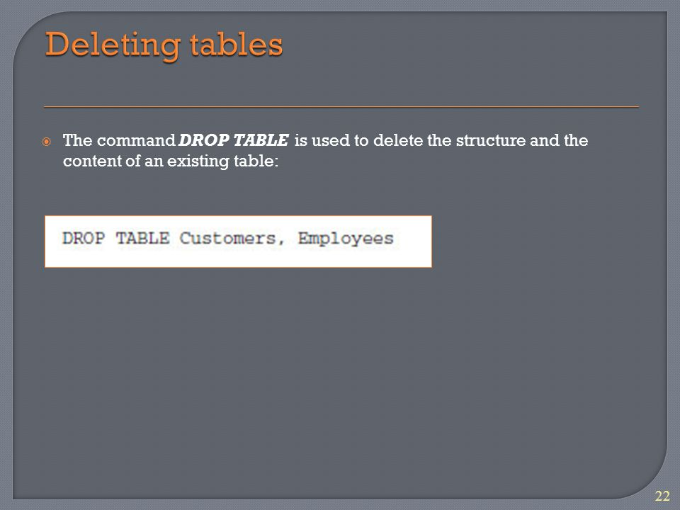  The command DROP TABLE is used to delete the structure and the content of an existing table: 22
