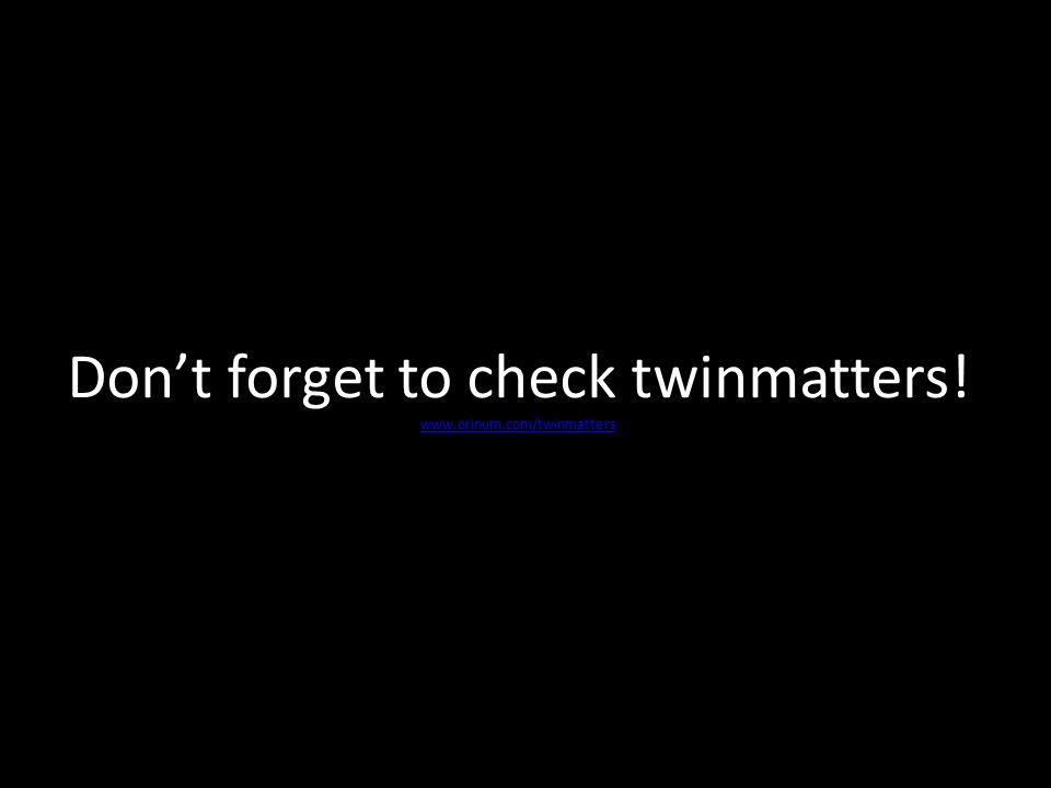 Don't forget to check twinmatters! www.orinum.com/twinmatt ers www.orinum.com/twinmatt ers