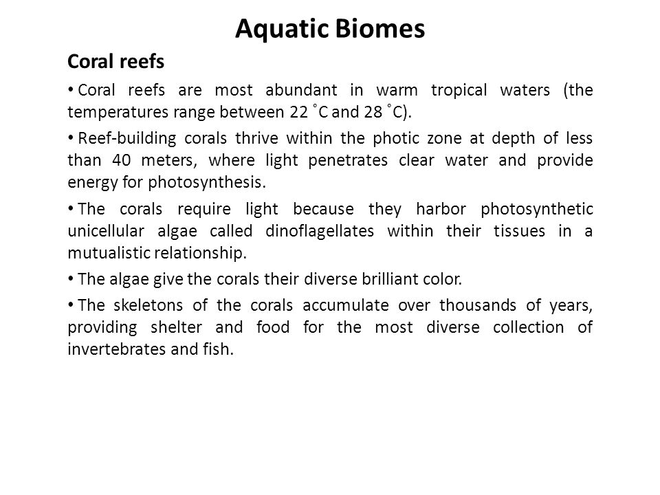 Aquatic Biomes Coral reefs Coral reefs are most abundant in warm tropical waters (the temperatures range between 22 ˚C and 28 ˚C). Reef-building coral
