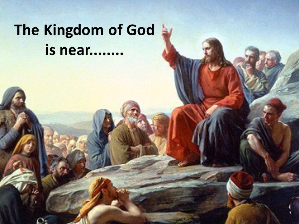 The Kingdom of God is near........