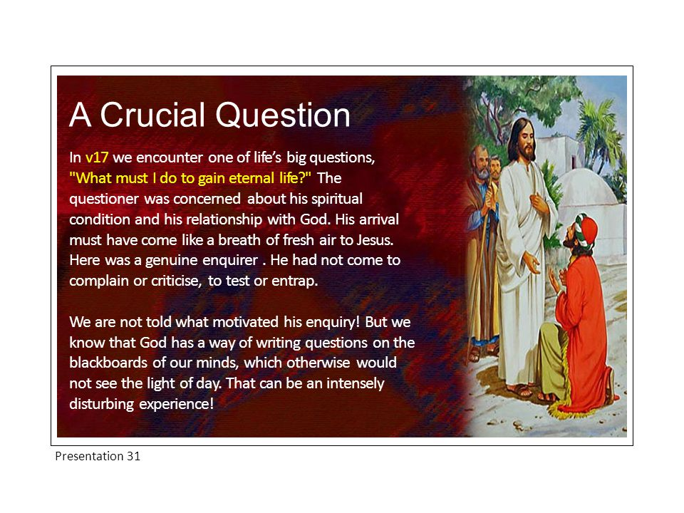 Presentation 31 A Crucial Question In v17 we encounter one of life's big questions, What must I do to gain eternal life The questioner was concerned about his spiritual condition and his relationship with God.