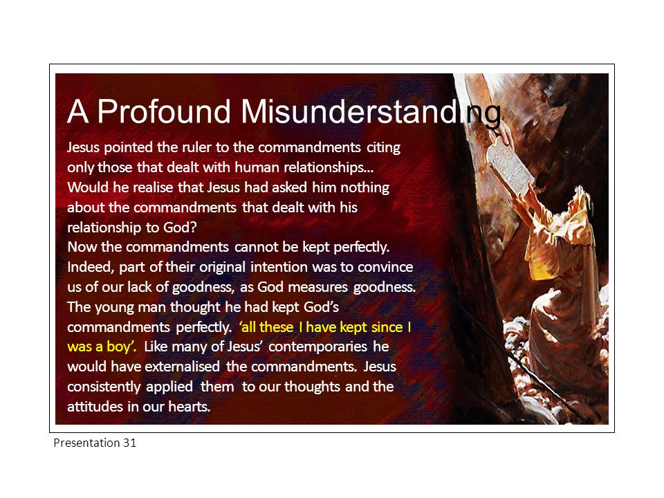 Presentation 31 A Profound Misunderstanding Jesus pointed the ruler to the commandments citing only those that dealt with human relationships...