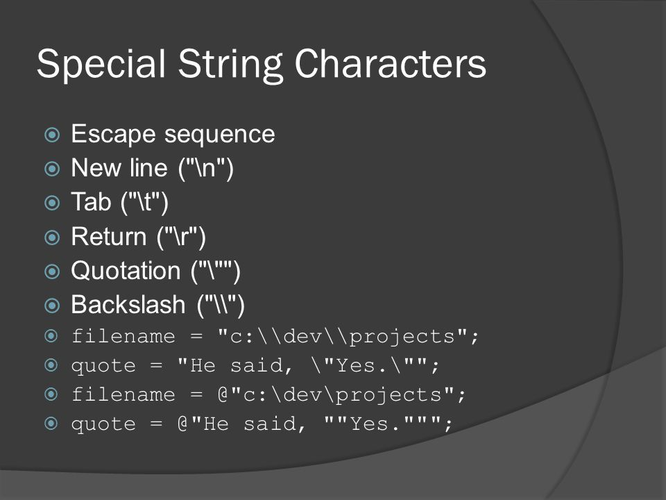 Special String Characters  Escape sequence  New line ( \n )  Tab ( \t )  Return ( \r )  Quotation ( \ )  Backslash ( \\ )  filename = c:\\dev\\projects ;  quote = He said, \ Yes.\ ;  filename = @ c:\dev\projects ;  quote = @ He said, Yes. ;