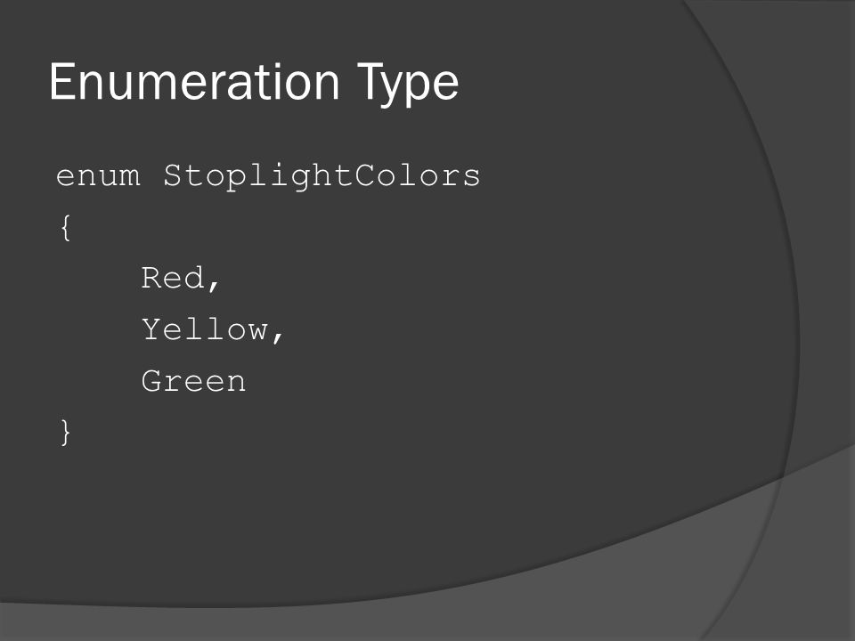 Enumeration Type enum StoplightColors { Red, Yellow, Green }