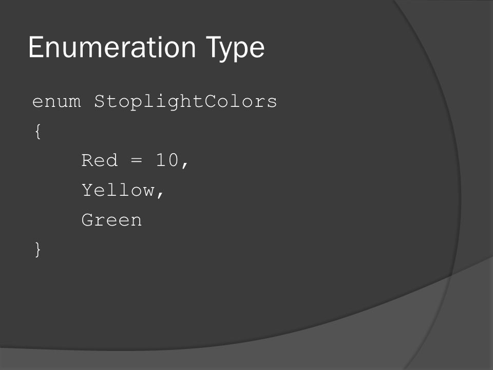 Enumeration Type enum StoplightColors { Red = 10, Yellow, Green }