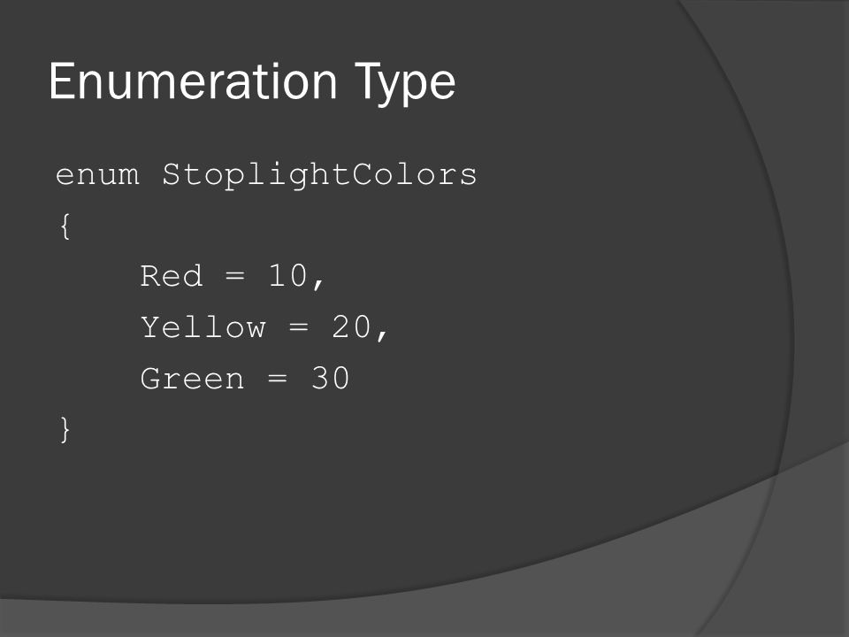 Enumeration Type enum StoplightColors { Red = 10, Yellow = 20, Green = 30 }