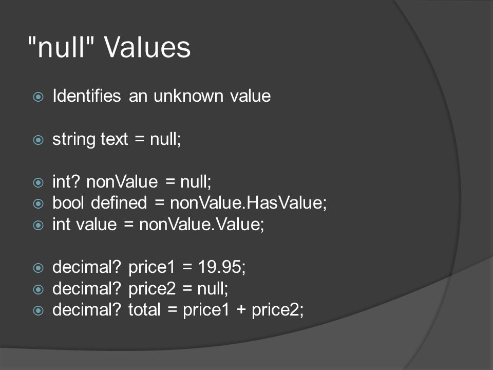 null Values  Identifies an unknown value  string text = null;  int.