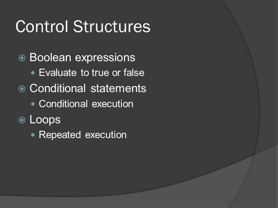 Control Structures  Boolean expressions Evaluate to true or false  Conditional statements Conditional execution  Loops Repeated execution