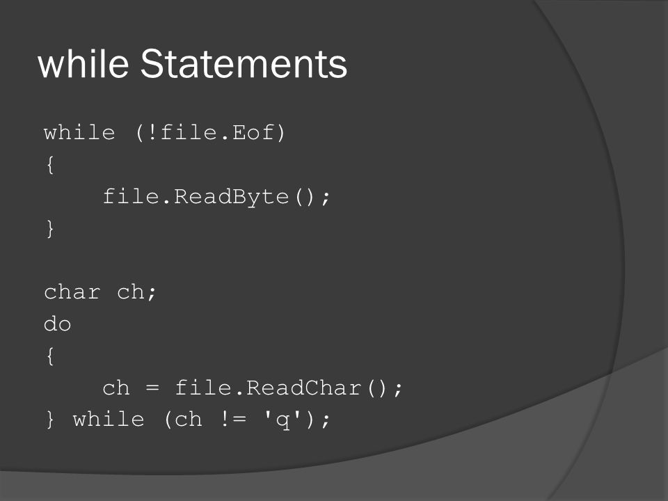 while Statements while (!file.Eof) { file.ReadByte(); } char ch; do { ch = file.ReadChar(); } while (ch != q );