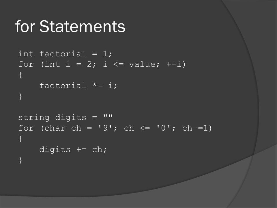 for Statements int factorial = 1; for (int i = 2; i <= value; ++i) { factorial *= i; } string digits = for (char ch = 9 ; ch <= 0 ; ch-=1) { digits += ch; }