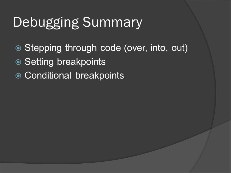 Debugging Summary  Stepping through code (over, into, out)  Setting breakpoints  Conditional breakpoints