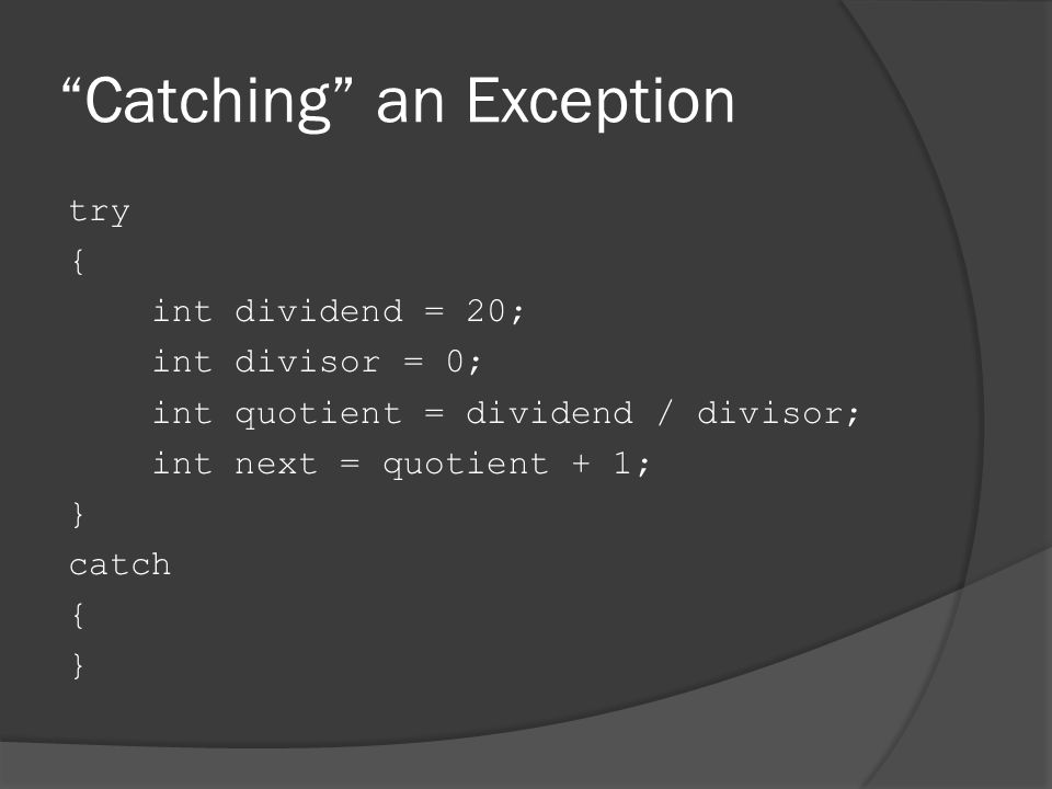 Catching an Exception try { int dividend = 20; int divisor = 0; int quotient = dividend / divisor; int next = quotient + 1; } catch { }
