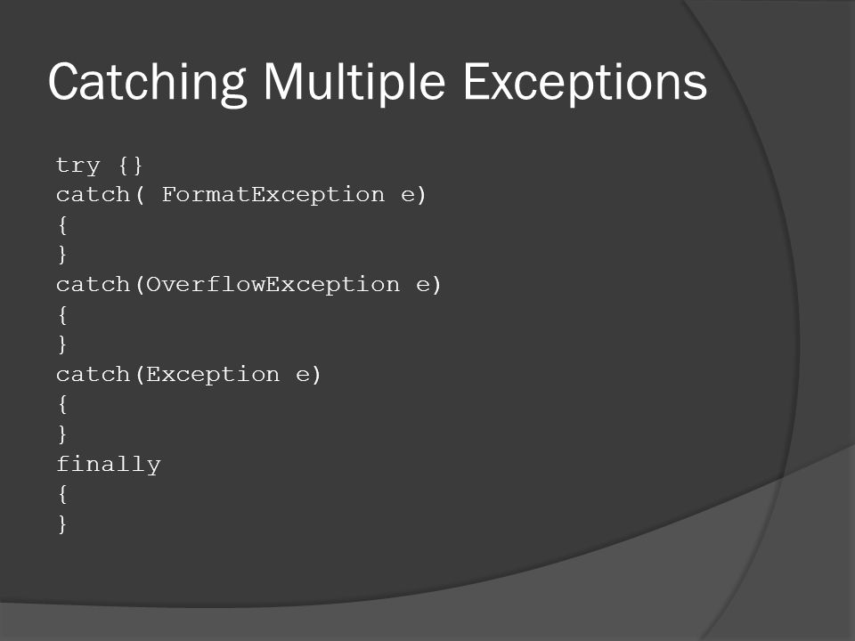 Catching Multiple Exceptions try {} catch( FormatException e) { } catch(OverflowException e) { } catch(Exception e) { } finally { }