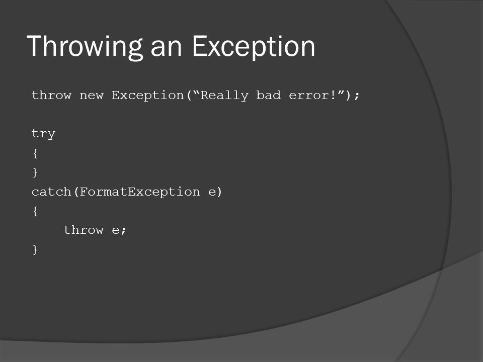Throwing an Exception throw new Exception( Really bad error! ); try { } catch(FormatException e) { throw e; }